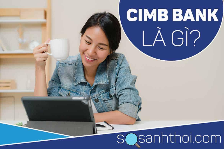 CIMB Bank Là Ngân Hàng Gì? Có Uy Tín Hay Không?